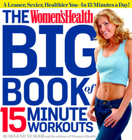 The Women's Health Big Book of 15-Minute Workouts (A Leaner, Sexier, Healthier You--In 15 Minutes a Day!) by Selene Yeager, Editors of Women's Health Maga, 9781609617370
