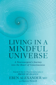 Living in a Mindful Universe (A Neurosurgeon's Journey into the Heart of Consciousness) by Eben Alexander, Karen Newell, 9781635650655