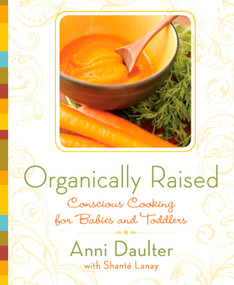 Organically Raised (Conscious Cooking for Babies and Toddlers: A Cookbook) by Anni Daulter, Shante Lanay, 9781605296432