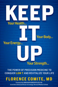 Keep It Up (The Power of Precision Medicine to Conquer Low T and Revitalize Your Life!) by Florence Comite, Abraham Morgentaler, M.D., 9781609611019