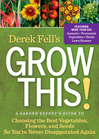 Derek Fell's Grow This! (A Garden Expert's Guide to Choosing the Best Vegetables, Flowers, and Seeds So You're Never Disappointed Again) by Derek Fell, 9781609618278