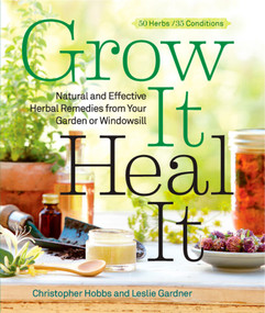 Grow It, Heal It (Natural and Effective Herbal Remedies from Your Garden or Windowsill) by Christopher Hobbs, Leslie Gardner, 9781609615703
