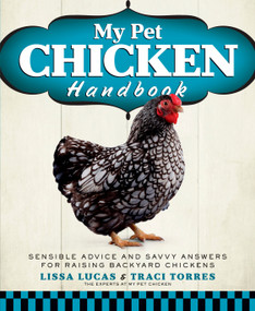 My Pet Chicken Handbook (Sensible Advice and Savvy Answers for Raising Backyard Chickens) by Lissa Lucas, Traci Torres, 9781623360016