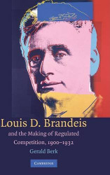 Louis D Brandeis And The Making Of Regulated Competition 1900-1932