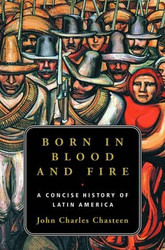 Born in Blood & Fire  A Concise History of Latin America  by John Chasteen