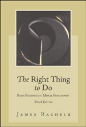 The Right Thing To Do: Basic Readings in Moral Philosophy by James Rachels