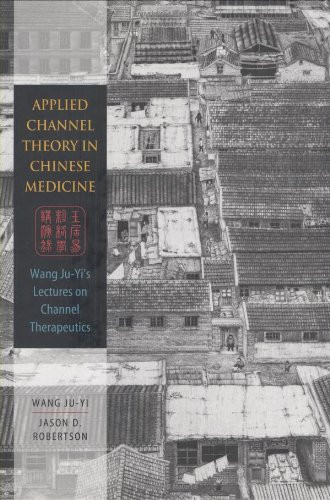 Applied Channel Theory In Chinese Medicine Wang Ju-Yi's Lectures On Channel