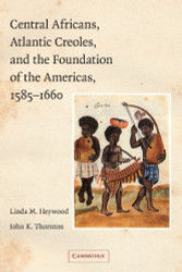 Central Africans Atlantic Creoles And The Foundation Of The Americas 1585-1660