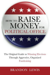 How To Raise Money For Political Office: The Original Guide To Winning Elections Through Aggressive Organized Fundraising