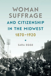 Woman Suffrage and Citizenship in the Midwest 1870-1920