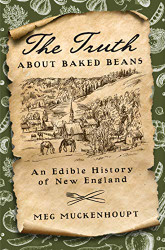 Truth about Baked Beans: An Edible History of New England