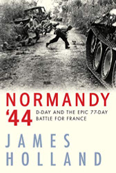 Normandy '44: D-Day and the Epic 77-Day Battle for France