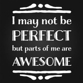 I May Not be Perfect but parts of me are awesome