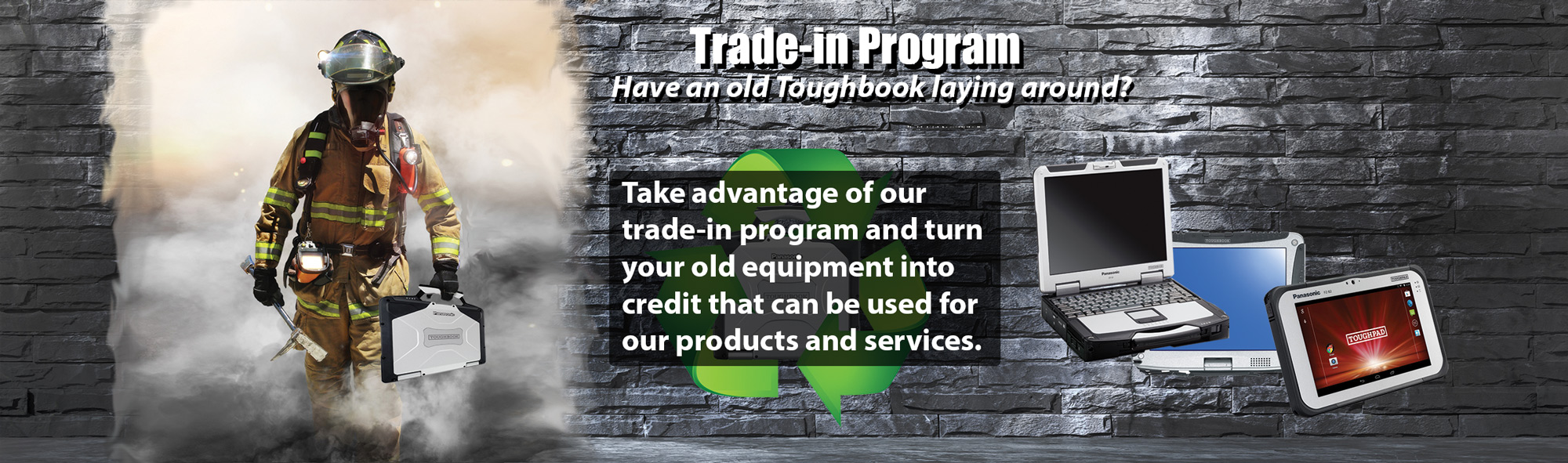 Take advantage of our trade-in program and turn your old Panasonic Toughbook into credit that can be used for our products and services.