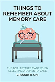 Things to Remember about Memory Care: The Top Mistakes Made When Selecting a Dementia Care (kindle)