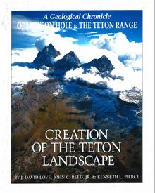 Creation of the Teton Landscape: A Geological Chronicle of Jackson Hole & the Teton Range