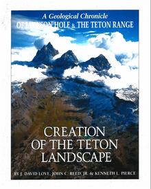 Creation of the Teton Landscape: A Geological Chronicle of Jackson Hole & the Teton Range