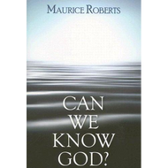 Can We Know God? by Maurice Roberts (Hardcover)
