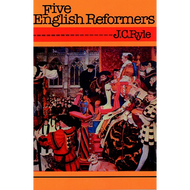 Five English Reformers by J.C. Ryle