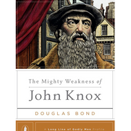 The Mighty Weakness of John Knox by Douglas Bond (Hardcover)