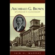 Archibald G. Brown: Spurgeon's Successor by Iain H. Murray