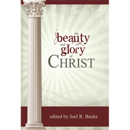 The Beauty and Glory of Christ by various, edited by Joel R. Beeke (Hardcover)