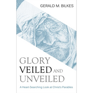 Glory Veiled and Unveiled by Gerald M. Bilkes (Paperback)