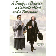 A Dialogue Between a Catholic Priest and a Protestant by Matthew Poole (Hardcover)