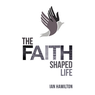 The Faith Shaped Life by Ian Hamilton (Paperback)