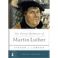 The Heroic Boldness of Martin Luther by Steven J. Lawson (Hardcover)