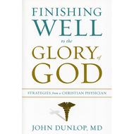 Finishing Well to the Glory of God: Strategies from a Christian Physician by John Dunlop, MD (Paperback)