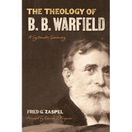 The Theology of B. B. Warfield by Fred G. Zaspel (Hardcover)