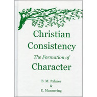 Christian Consistency: The Formation of Character by B.M. Palmer & E. Mannering
