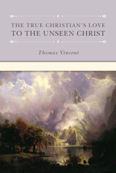 The True Christian's Love to the Unseen Christ by Vincent Thomas (Hardcover)
