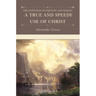 The Happiness of Enjoying and Making a True and Speedy Use of Christ by Alexander Grosse (Hardcover)