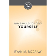 Why Should You Deny Yourself? (Cultivating Biblical Godliness) by Ryan M. McGraw