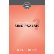 Why Should We Sing Psalms? (Cultivating Biblical Godliness) by Joel R. Beeke