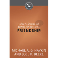 How Should We Develop Biblical Friendship? (Cultivating Biblical Godliness) by Joel R. Beeke & Michael Haykin