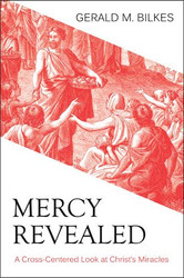 Mercy Revealed: A Cross-Centered Look at Christ's Miracles by Gerald M. Bilkes (Paperback)