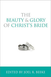The Beauty & Glory of Christ's Bride by Joel R. Beeke (Hardcover)
