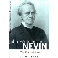 John Williamson Nevin, High Church Calvinist by D.G. Hart (Hardcover)