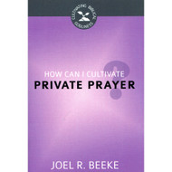 How Can I Cultivate Private Prayer? by Joel R. Beeke (Booklet)