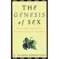 The Genesis of Sex: Sexual Relationships in the First Book of the Bible by O. Palmer Robertson