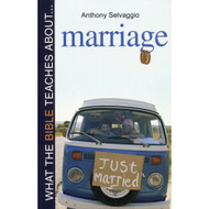 What the Bible Teaches About Marriage by Anthony Selvaggio