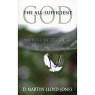 The All-Sufficient God: Sermons on Isaiah 40 by D. Martyn Lloyd-Jones