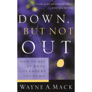 Down, But Not Out: How to Get Up When Life Knocks You Down by Wayne A. Mack