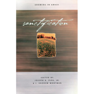 Sanctification: Growing in Grace Edited By Joseph A. Pipa, Jr. & J. Andrew Wortman