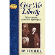Give Me Liberty: The Uncompromising Statesmanship of Patrick Henry by David J. Vaughan
