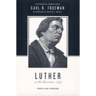 Luther on the Christian Life: Cross and Freedom by Carl R. Trueman