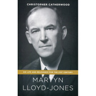Martyn Lloyd-Jones: His Life and Relevance for the 21st Century by Christopher Catherwood